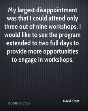 David Scott - My largest disappointment was that I could attend only three out of nine workshops. I would like to see the program extended to two full days to provide more opportunities to engage in workshops.