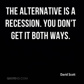 David Scott - The alternative is a recession. You don't get it both ways.