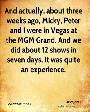 And actually, about three weeks ago, Micky, Peter and I were in Vegas at the MGM Grand. And we did about 12 shows in seven days. It was quite an experience.