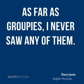 As far as groupies, I never saw any of them.
