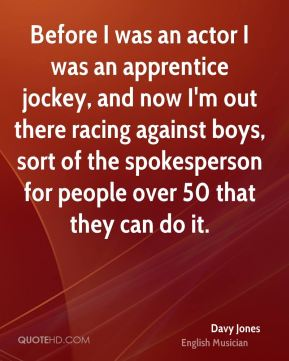 Before I was an actor I was an apprentice jockey, and now I'm out there racing against boys, sort of the spokesperson for people over 50 that they can do it.