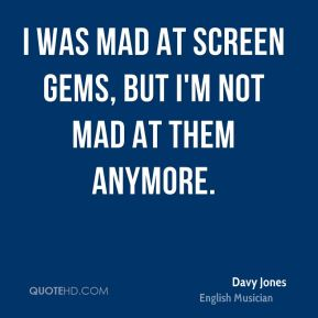 I was mad at Screen Gems, but I'm not mad at them anymore.