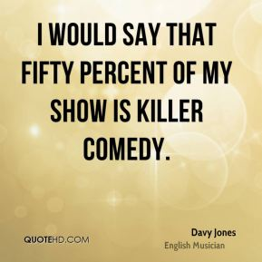 I would say that fifty percent of my show is killer comedy.