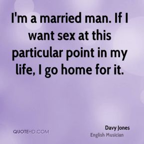 I'm a married man. If I want sex at this particular point in my life, I go home for it.
