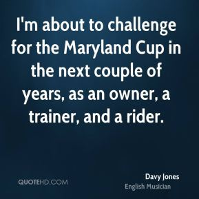I'm about to challenge for the Maryland Cup in the next couple of years, as an owner, a trainer, and a rider.