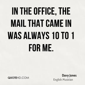 In the office, the mail that came in was always 10 to 1 for me.