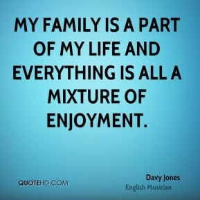 Davy Jones - My family is a part of my life and everything is all a mixture of enjoyment.