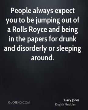 Davy Jones - People always expect you to be jumping out of a Rolls Royce and being in the papers for drunk and disorderly or sleeping around.