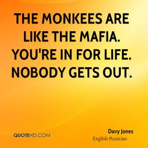 The Monkees are like the mafia. You're in for life. Nobody gets out.