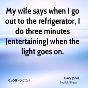 Davy Jones - My wife says when I go out to the refrigerator, I do three minutes (entertaining) when the light goes on.