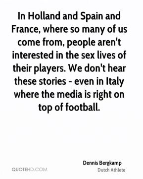 In Holland and Spain and France, where so many of us come from, people aren't interested in the sex lives of their players. We don't hear these stories - even in Italy where the media is right on top of football.