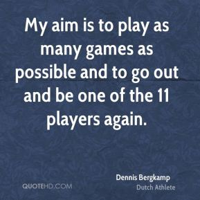 My aim is to play as many games as possible and to go out and be one of the 11 players again.
