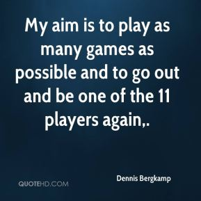 Dennis Bergkamp - My aim is to play as many games as possible and to go out and be one of the 11 players again.