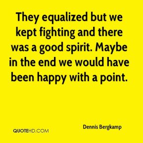 Dennis Bergkamp - They equalized but we kept fighting and there was a good spirit. Maybe in the end we would have been happy with a point.