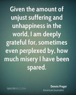 Dennis Prager - Given the amount of unjust suffering and unhappiness in the world, I am deeply grateful for, sometimes even perplexed by, how much misery I have been spared.