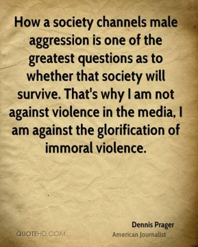 Dennis Prager - How a society channels male aggression is one of the greatest questions as to whether that society will survive. That's why I am not against violence in the media, I am against the glorification of immoral violence.
