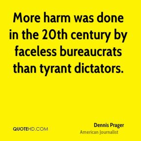 Dennis Prager - More harm was done in the 20th century by faceless bureaucrats than tyrant dictators.