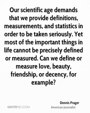 Dennis Prager - Our scientific age demands that we provide definitions, measurements, and statistics in order to be taken seriously. Yet most of the important things in life cannot be precisely defined or measured. Can we define or measure love, beauty, friendship, or decency, for example?