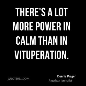 Dennis Prager - There's a lot more power in calm than in vituperation.