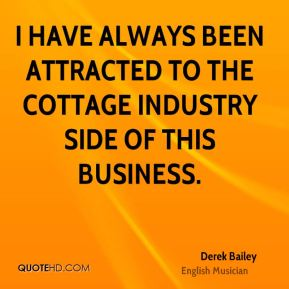I have always been attracted to the cottage industry side of this business.
