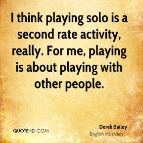 Derek Bailey - I think playing solo is a second rate activity, really. For me, playing is about playing with other people.