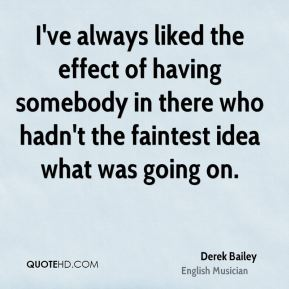 Derek Bailey - I've always liked the effect of having somebody in there who hadn't the faintest idea what was going on.