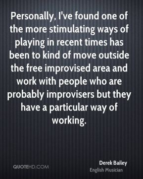 Derek Bailey - Personally, I've found one of the more stimulating ways of playing in recent times has been to kind of move outside the free improvised area and work with people who are probably improvisers but they have a particular way of working.