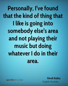 Personally, I've found that the kind of thing that I like is going into somebody else's area and not playing their music but doing whatever I do in their area.
