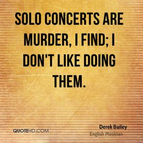 Derek Bailey - Solo concerts are murder, I find; I don't like doing them.