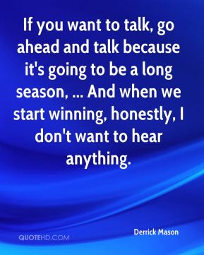 Derrick Mason - If you want to talk, go ahead and talk because it's going to be a long season, ... And when we start winning, honestly, I don't want to hear anything.
