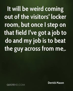 It will be weird coming out of the visitors' locker room, but once I step on that field I've got a job to do and my job is to beat the guy across from me.