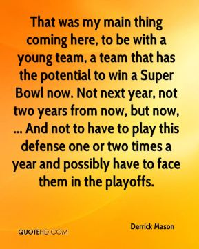 That was my main thing coming here, to be with a young team, a team that has the potential to win a Super Bowl now. Not next year, not two years from now, but now, ... And not to have to play this defense one or two times a year and possibly have to face them in the playoffs.