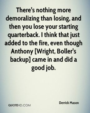 There's nothing more demoralizing than losing, and then you lose your starting quarterback. I think that just added to the fire, even though Anthony [Wright, Boller's backup] came in and did a good job.