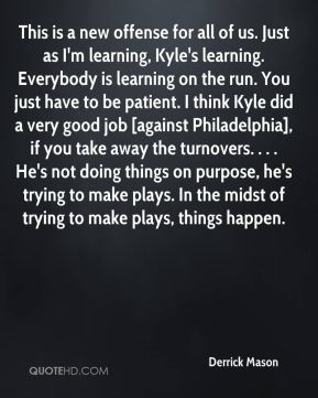 This is a new offense for all of us. Just as I'm learning, Kyle's learning. Everybody is learning on the run. You just have to be patient. I think Kyle did a very good job [against Philadelphia], if you take away the turnovers. . . . He's not doing things on purpose, he's trying to make plays. In the midst of trying to make plays, things happen.