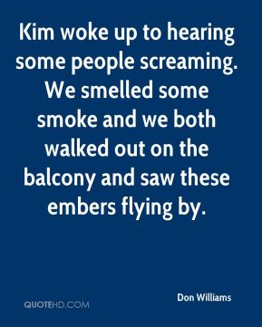Don Williams - Kim woke up to hearing some people screaming. We smelled some smoke and we both walked out on the balcony and saw these embers flying by.