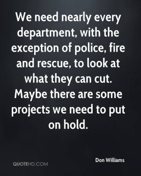 Don Williams - We need nearly every department, with the exception of police, fire and rescue, to look at what they can cut. Maybe there are some projects we need to put on hold.