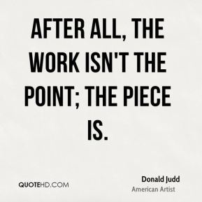 After all, the work isn't the point; the piece is.