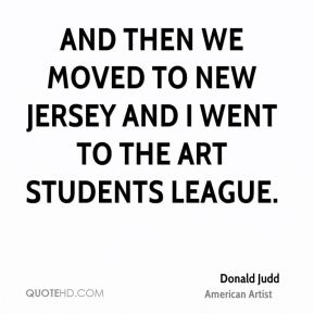 Donald Judd - And then we moved to New Jersey and I went to the Art Students League.