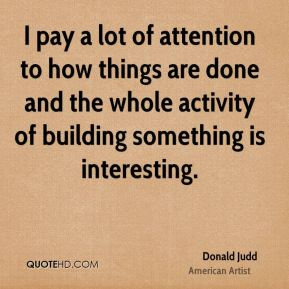 I pay a lot of attention to how things are done and the whole activity of building something is interesting.