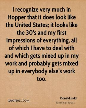Donald Judd - I recognize very much in Hopper that it does look like the United States; it looks like the 30's and my first impressions of everything, all of which I have to deal with and which gets mixed up in my work and probably gets mixed up in everybody else's work too.