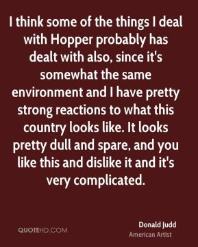Donald Judd - I think some of the things I deal with Hopper probably has dealt with also, since it's somewhat the same environment and I have pretty strong reactions to what this country looks like. It looks pretty dull and spare, and you like this and dislike it and it's very complicated.
