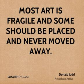 Most art is fragile and some should be placed and never moved away.