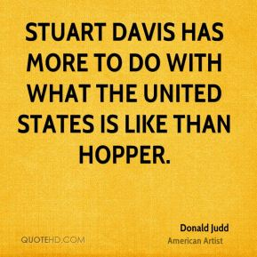 Donald Judd - Stuart Davis has more to do with what the United States is like than Hopper.