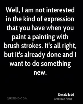 Donald Judd - Well, I am not interested in the kind of expression that you have when you paint a painting with brush strokes. It's all right, but it's already done and I want to do something new.