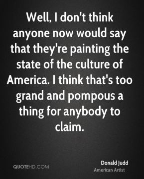 Donald Judd - Well, I don't think anyone now would say that they're painting the state of the culture of America. I think that's too grand and pompous a thing for anybody to claim.