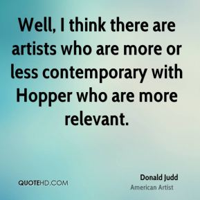 Donald Judd - Well, I think there are artists who are more or less contemporary with Hopper who are more relevant.
