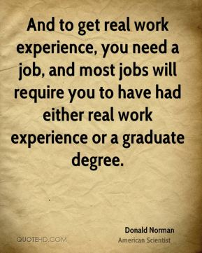 And to get real work experience, you need a job, and most jobs will require you to have had either real work experience or a graduate degree.
