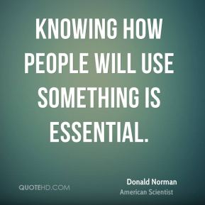 Knowing how people will use something is essential.