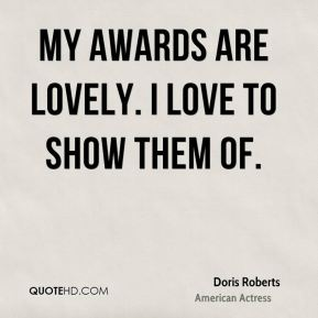 Doris Roberts - My awards are lovely. I love to show them of.