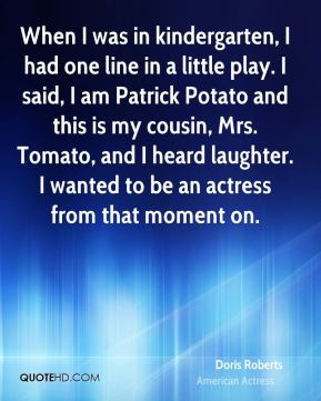 Doris Roberts - When I was in kindergarten, I had one line in a little play. I said, I am Patrick Potato and this is my cousin, Mrs. Tomato, and I heard laughter. I wanted to be an actress from that moment on.